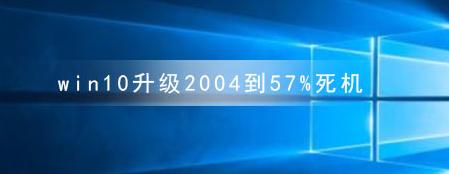 教程知识:win10升级2004到57%死机