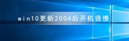 教程知识:win10更新2004后开机很慢